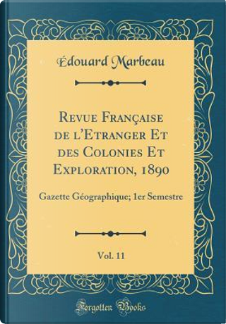 Revue Française de l'Etranger Et des Colonies Et Exploration, 1890, Vol. 11 by Édouard Marbeau