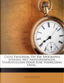 Gesta Fresonum, Uit Die Apographa Juniana, Met Aanteekeningen, Voorafgegaan Door Eene Voorlezing Over... by Franciscus Junius