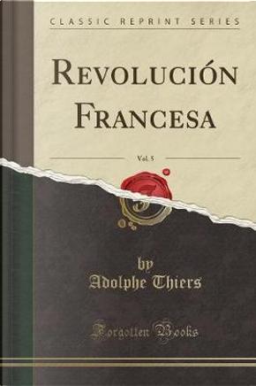 Revolución Francesa, Vol. 5 (Classic Reprint) by Adolphe Thiers