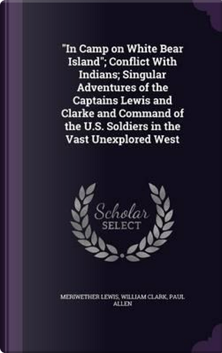 In Camp on White Bear Island; Conflict with Indians; Singular Adventures of the Captains Lewis and Clarke and Command of the U.S. Soldiers in the Vast Unexplored West by Meriwether Lewis
