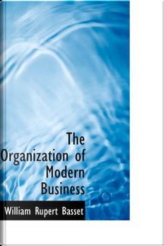 The Organization of Modern Business by William Rupert Basset