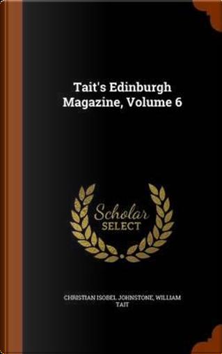 Tait's Edinburgh Magazine, Volume 6 by Christian Isobel Johnstone