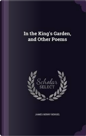 In the King's Garden, and Other Poems by James Berry Bensel