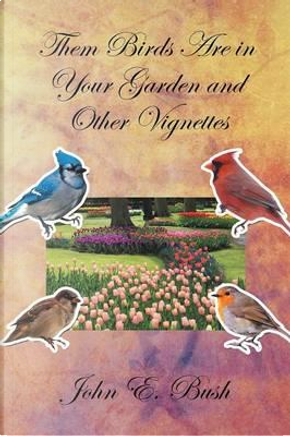Them Birds Are in Your Garden and Other Vignettes by John Bush