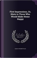 First Impressions, Or, Hints to Those Who Would Make Home Happy by Sarah Stickney Ellis
