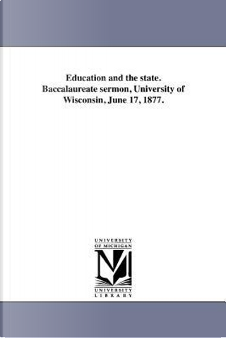 Education and the state. Baccalaureate sermon, University of Wisconsin, June 17, 1877. by Michigan Historical Reprint Series