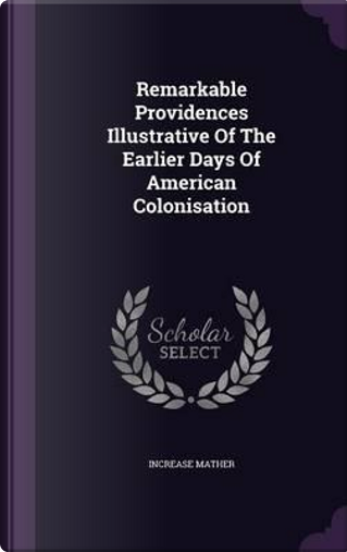Remarkable Providences Illustrative of the Earlier Days of American Colonisation by Increase Mather