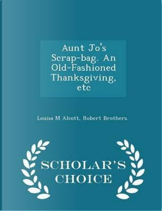 Aunt Jo's Scrap-Bag. an Old-Fashioned Thanksgiving, Etc - Scholar's Choice Edition by Louisa M Alcott