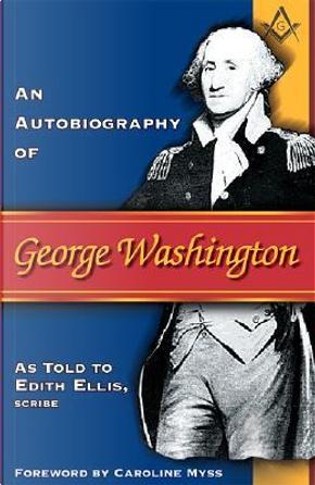 An Autobiography of George Washington by Edith Ellis