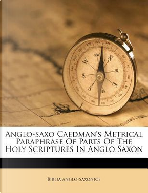 Anglo-Saxo Caedman's Metrical Paraphrase of Parts of the Holy Scriptures in Anglo Saxon by Biblia Anglo-Saxonice