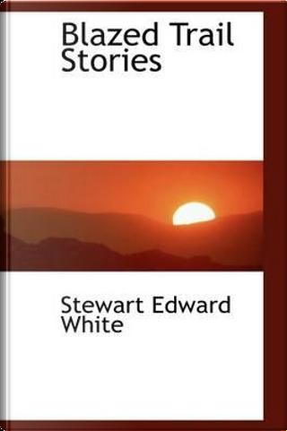 Blazed Trail Stories by Stewart Edward White