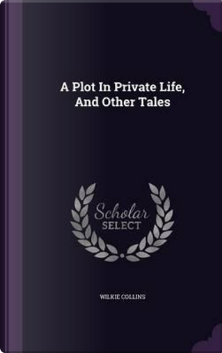 A Plot in Private Life, and Other Tales by Au Wilkie Collins