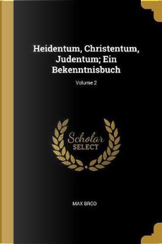 Heidentum, Christentum, Judentum; Ein Bekenntnisbuch; Volume 2 by Max Brod