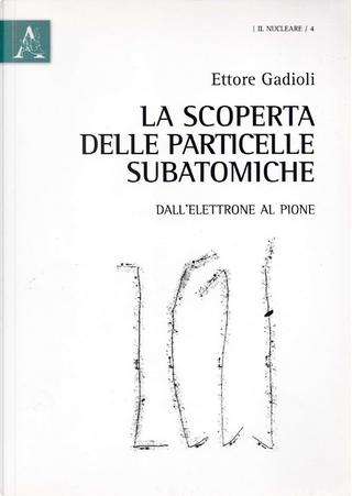 La scoperta delle particelle subatomiche by Ettore Gadioli