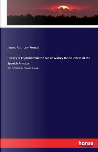 History of England from the Fall of Wolsey to the Defeat of the Spanish Armada by James Anthony Froude