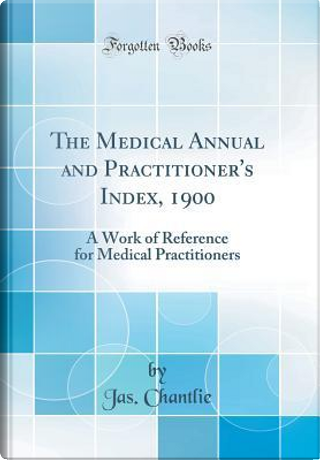 The Medical Annual and Practitioner's Index, 1900 by Jas. Chantlie