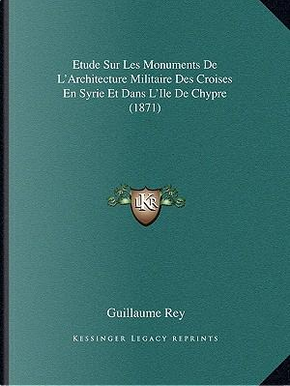 Etude Sur Les Monuments de L'Architecture Militaire Des Croises En Syrie Et Dans L'Ile de Chypre (1871) by Guillaume Rey