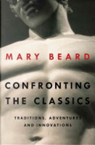 Confronting the Classics: Traditions, Adventures, and Innovations by Mary Beard