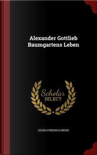 Alexander Gottlieb Baumgartens Leben by Georg Friedrich Meier