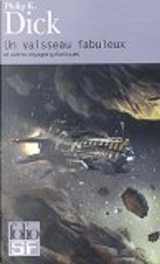 Un vaisseau fabuleux et autres voyages galactiques by Philip K. Dick