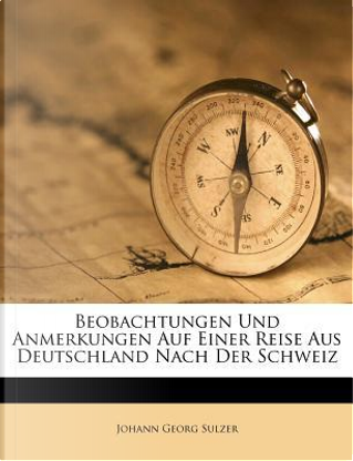 Beobachtungen Und Anmerkungen Auf Einer Reise Aus Deutschland Nach Der Schweiz by Johann Georg Sulzer