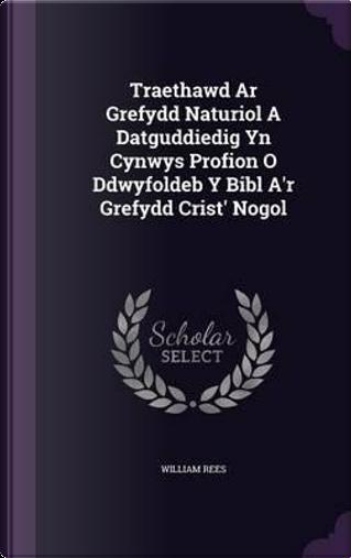 Traethawd AR Grefydd Naturiol a Datguddiedig Yn Cynwys Profion O Ddwyfoldeb y Bibl A'r Grefydd Crist' Nogol by William Rees