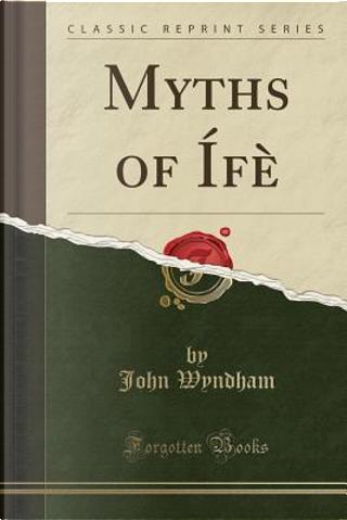 Myths of Ífè (Classic Reprint) by John Wyndham