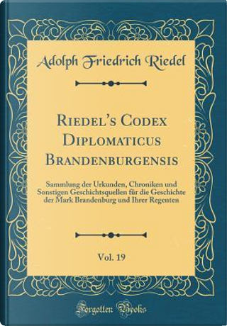 Riedel's Codex Diplomaticus Brandenburgensis, Vol. 19 by Adolph Friedrich Riedel