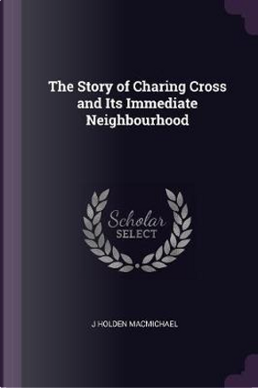 The Story of Charing Cross and Its Immediate Neighbourhood by J. Holden Macmichael