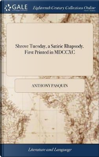 Shrove Tuesday, a Satiric Rhapsody. First Printed in MDCCXC by Anthony Pasquin