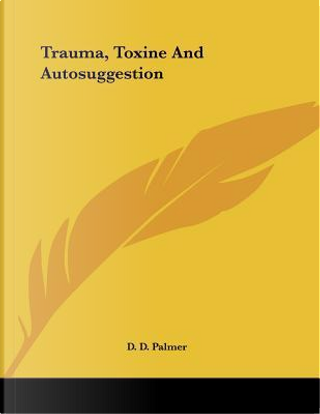 Trauma, Toxine and Autosuggestion by D. D. Palmer