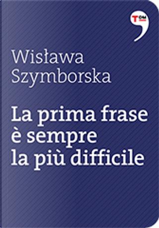 La prima frase è sempre la più difficile by Wislawa Szymborska