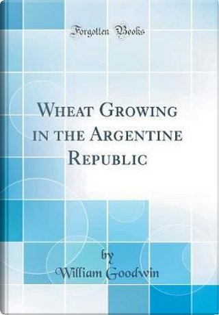 Wheat Growing in the Argentine Republic (Classic Reprint) by William Goodwin
