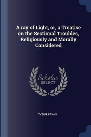 A Ray of Light, Or, a Treatise on the Sectional Troubles, Religiously and Morally Considered by Tyson Bryan