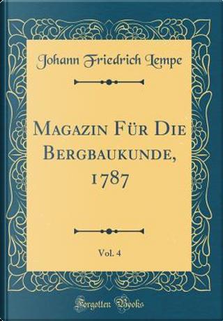 Magazin Für Die Bergbaukunde, 1787, Vol. 4 (Classic Reprint) by Johann Friedrich Lempe