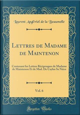 Lettres de Madame de Maintenon, Vol. 6 by Laurent Angliviel De La Beaumelle