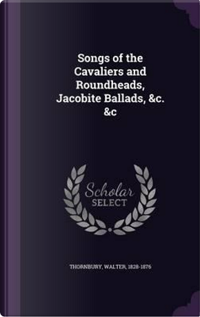 Songs of the Cavaliers and Roundheads, Jacobite Ballads, c. &c by Walter Thornbury