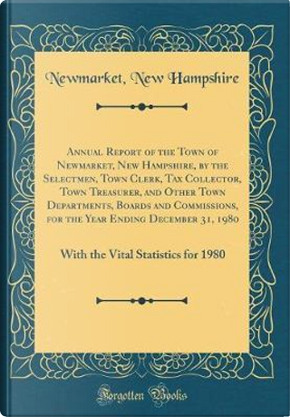 Annual Report of the Town of Newmarket, New Hampshire, by the Selectmen, Town Clerk, Tax Collector, Town Treasurer, and Other Town Departments, Boards ... 31, 1980 by Newmarket New Hampshire
