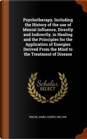 Psychotherapy; Including the History of the Use of Mental Influence, Directly and Indirectly, in Healing and the Principles for the Application of from the Mind to the Treatment of Disease by James Joseph Walsh