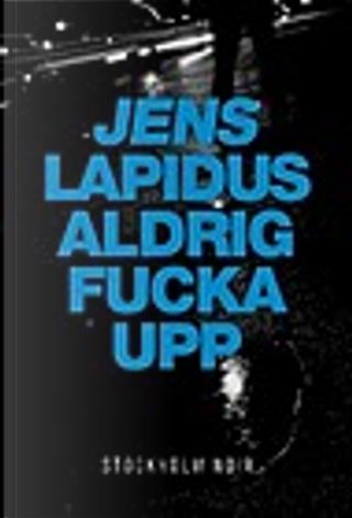 Aldrig fucka upp by Jens Lapidus