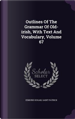 Outlines of the Grammar of Old-Irish, with Text and Vocabulary, Volume 67 by Edmund Hogan