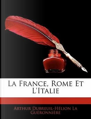 La France, Rome Et L'Italie by Arthur Dubreuil-Hlio La Guronnire