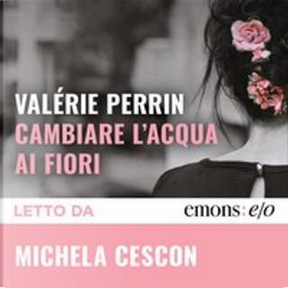 Cambiare l'acqua ai fiori by Valérie Perrin