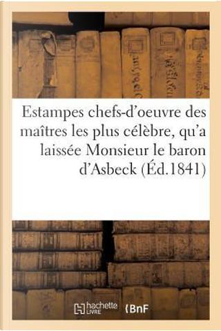 Collection d'Estampes Composee des Chefs-d'Oeuvre des Maitres les Plus Célébrés Anciens et Modernes by Collectif