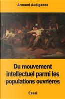 Du Mouvement Intellectuel Parmi Les Populations Ouvrières by Armand Audiganne