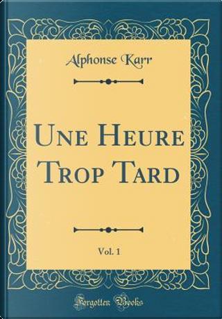 Une Heure Trop Tard, Vol. 1 (Classic Reprint) by Alphonse Karr
