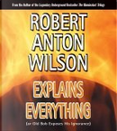 Robert Anton Wilson Explains Everything by Robert Anton Wilson