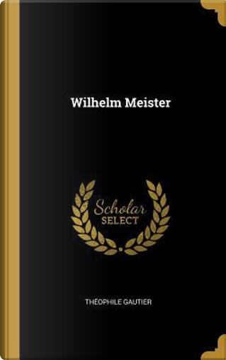 Wilhelm Meister by THEOPHILE GAUTIER