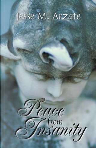 Peace from Insanity by Jesse M. Arzate