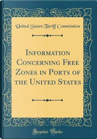 Information Concerning Free Zones in Ports of the United States (Classic Reprint) by United States Tariff Commission